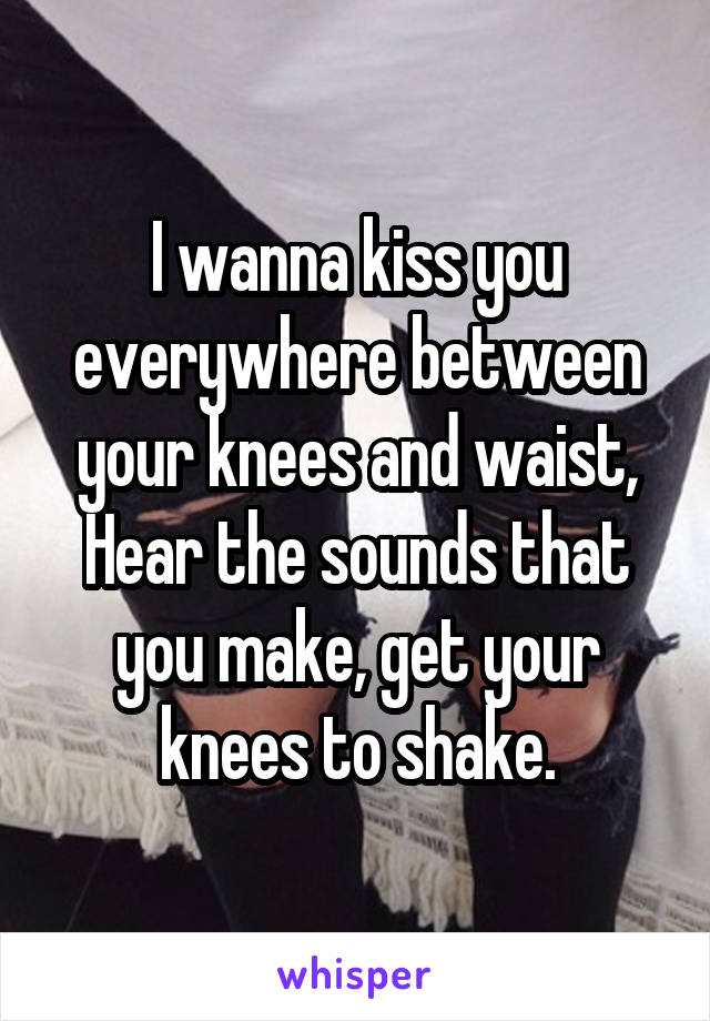 I wanna kiss you everywhere between your knees and waist, Hear the sounds that you make, get your knees to shake.