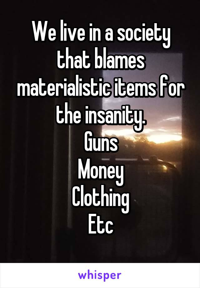 We live in a society that blames materialistic items for the insanity. Guns Money Clothing Etc