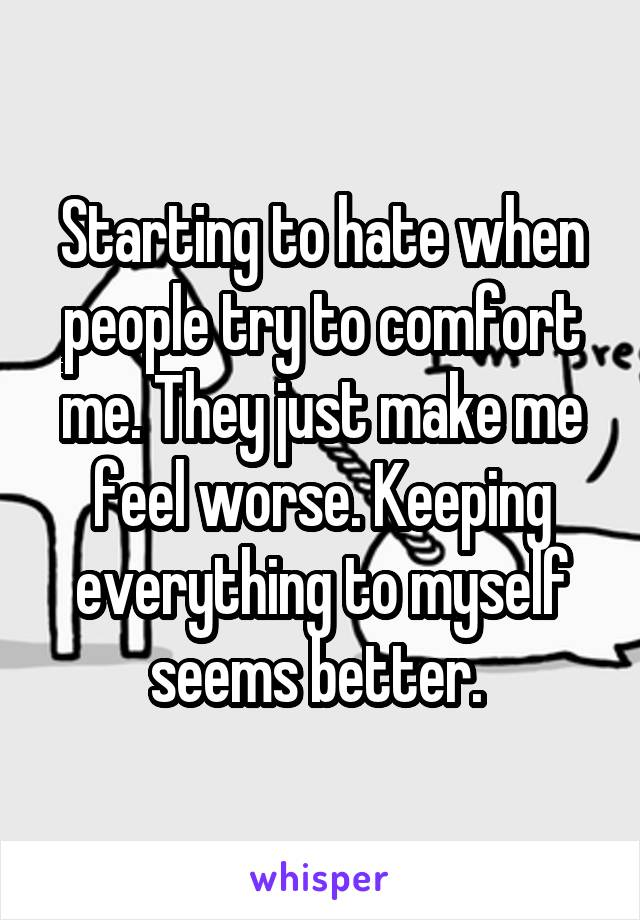 Starting to hate when people try to comfort me. They just make me feel worse. Keeping everything to myself seems better.