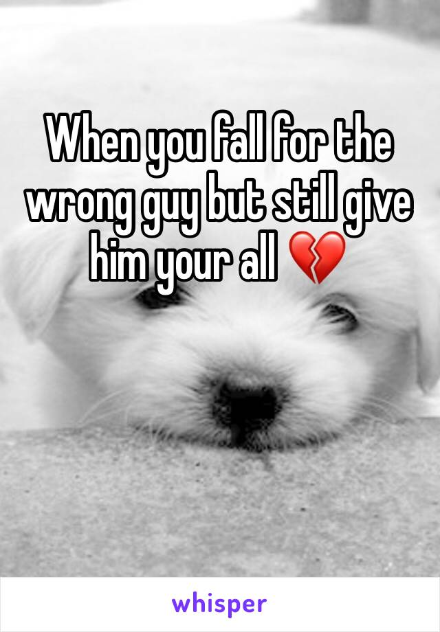 When you fall for the wrong guy but still give him your all 💔