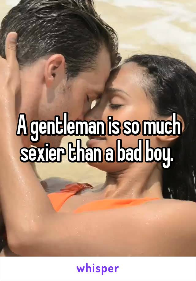 A gentleman is so much sexier than a bad boy.