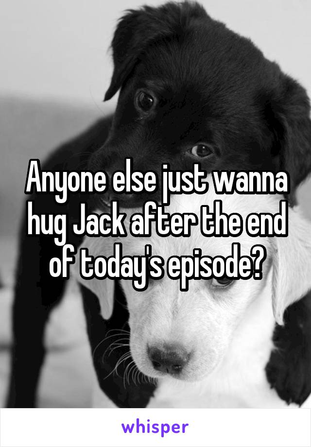 Anyone else just wanna hug Jack after the end of today's episode?