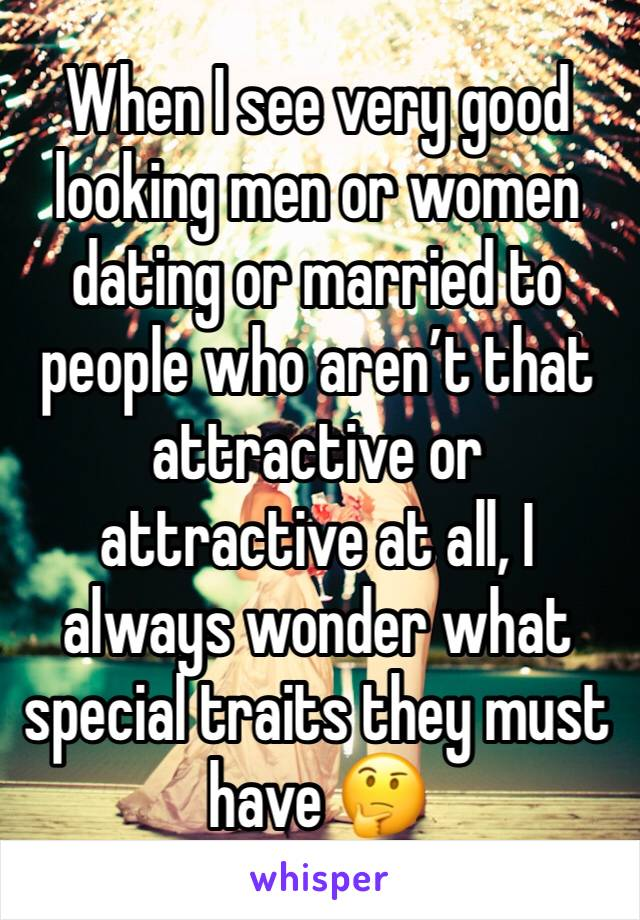When I see very good looking men or women dating or married to people who aren't that attractive or attractive at all, I always wonder what special traits they must have 🤔