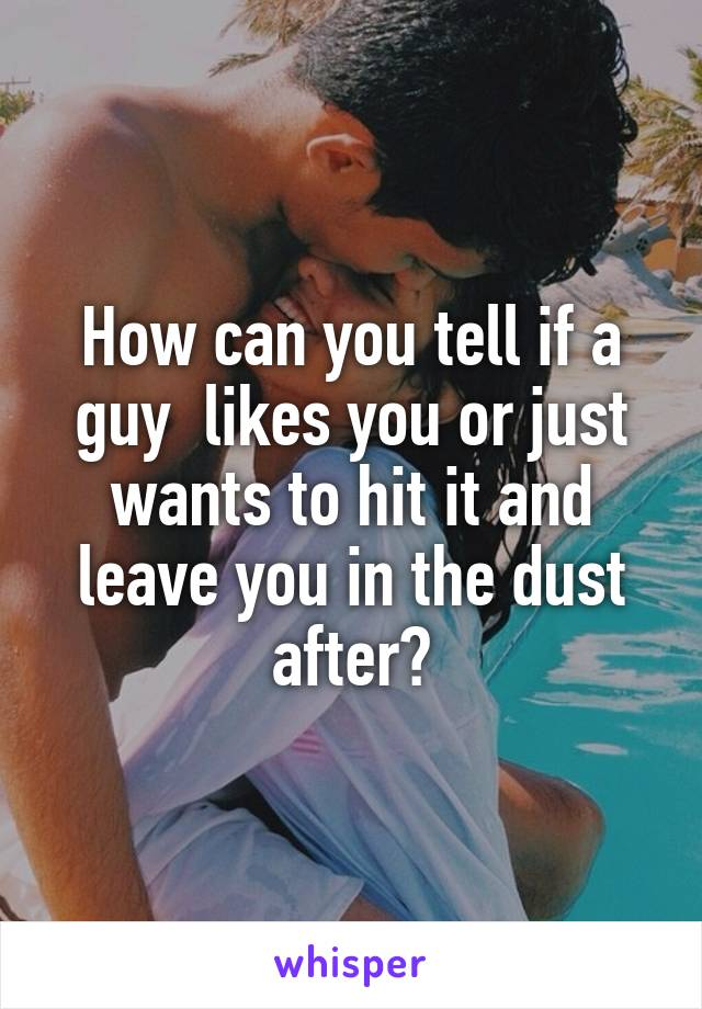 How can you tell if a guy  likes you or just wants to hit it and leave you in the dust after?