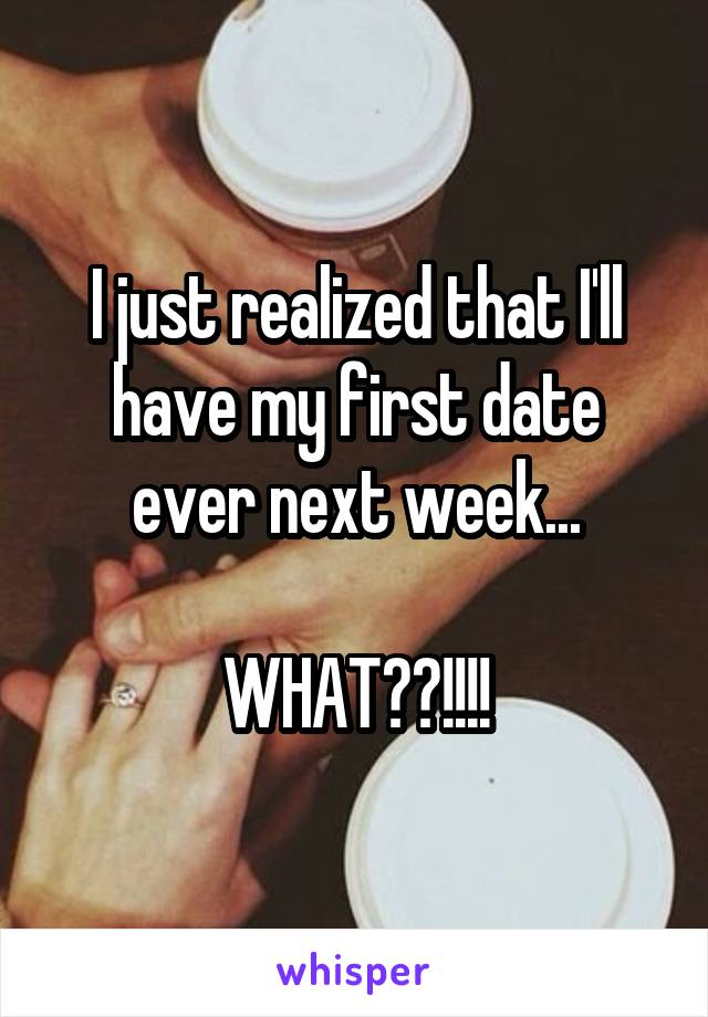 I just realized that I'll have my first date ever next week...  WHAT??!!!!