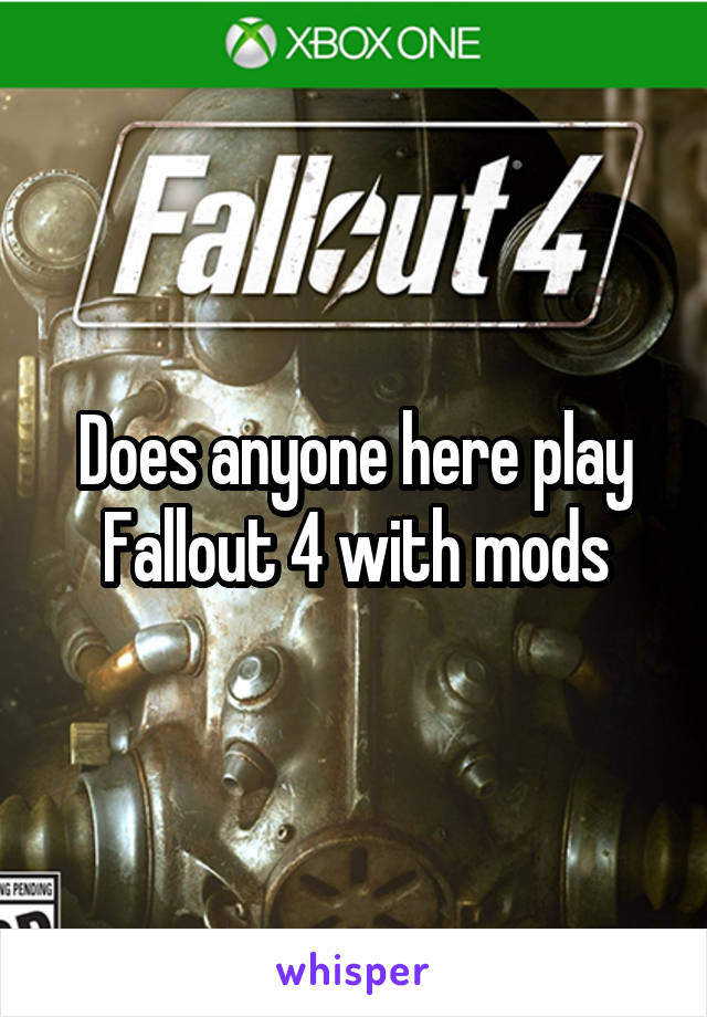 Does anyone here play Fallout 4 with mods