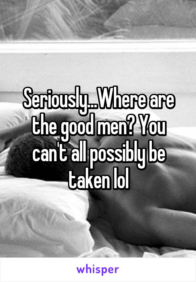 Seriously...Where are the good men? You can't all possibly be taken lol