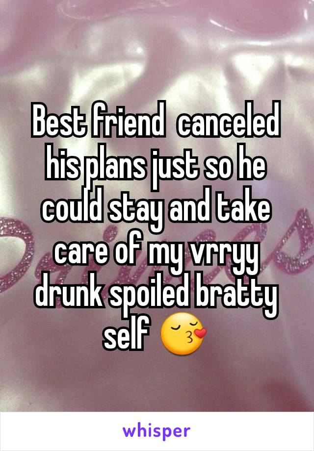 Best friend  canceled his plans just so he could stay and take care of my vrryy drunk spoiled bratty self 😚