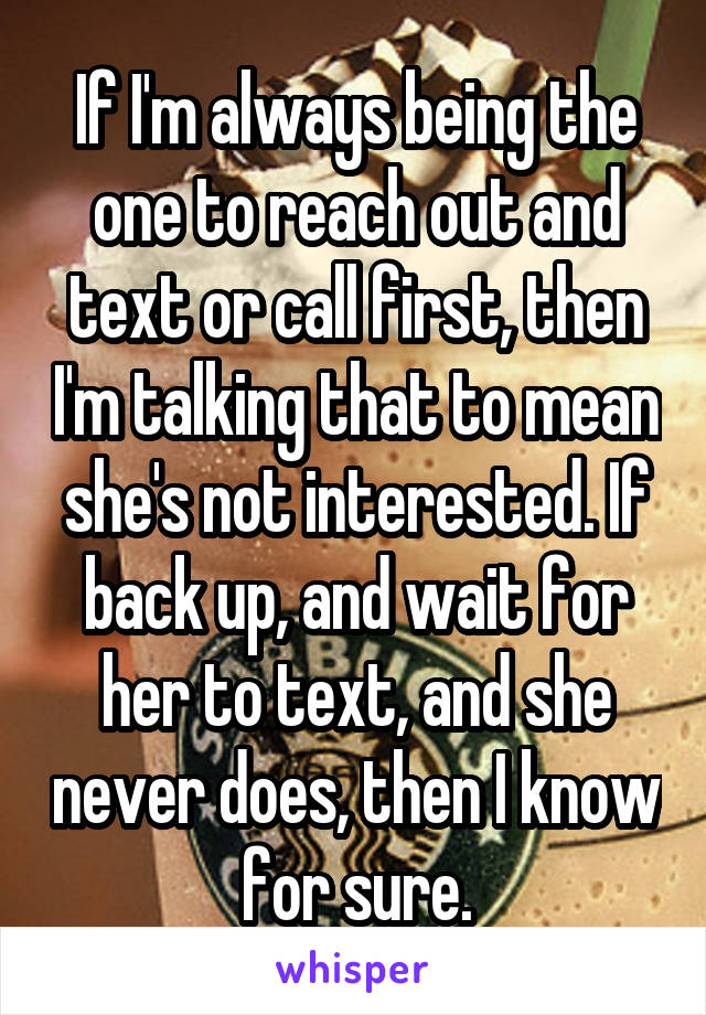 If I'm always being the one to reach out and text or call first, then I'm talking that to mean she's not interested. If back up, and wait for her to text, and she never does, then I know for sure.