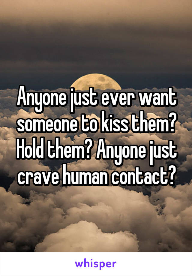 Anyone just ever want someone to kiss them? Hold them? Anyone just crave human contact?
