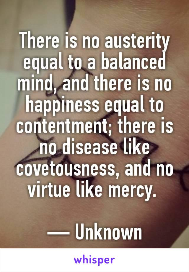 There is no austerity equal to a balanced mind, and there is no happiness equal to contentment; there is no disease like covetousness, and no virtue like mercy.   — Unknown