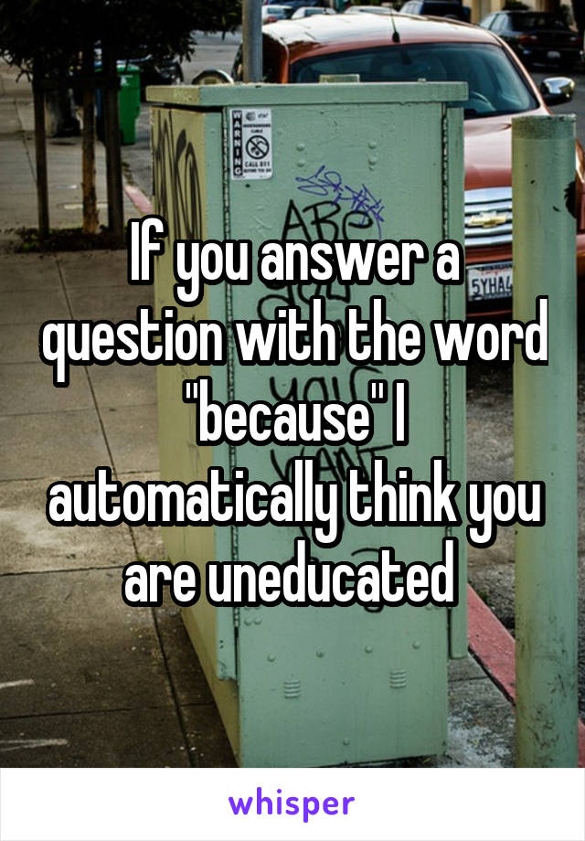 """If you answer a question with the word """"because"""" I automatically think you are uneducated"""