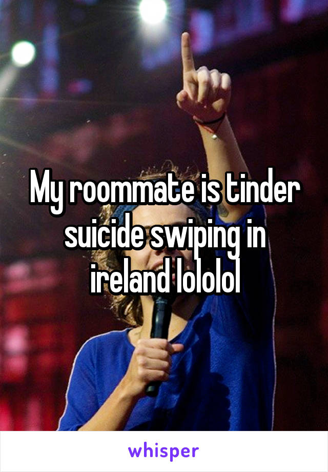 My roommate is tinder suicide swiping in ireland lololol