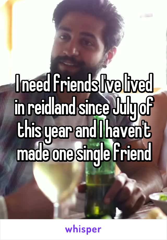 I need friends I've lived in reidland since July of this year and I haven't made one single friend