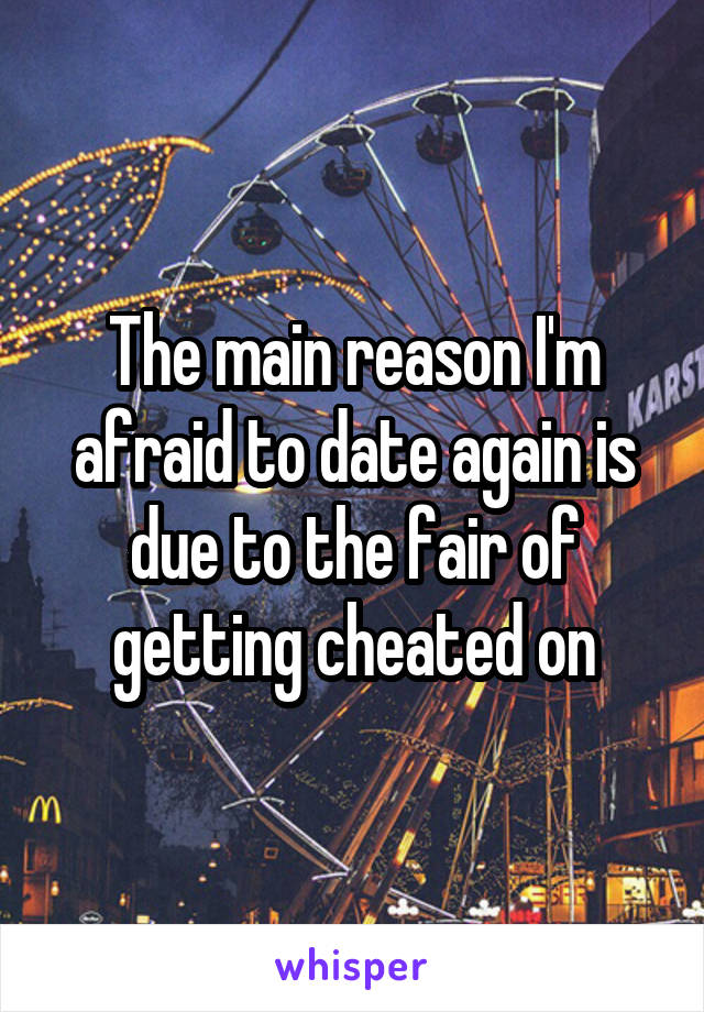 The main reason I'm afraid to date again is due to the fair of getting cheated on
