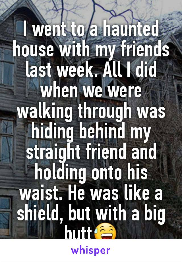 I went to a haunted house with my friends last week. All I did when we were walking through was hiding behind my straight friend and holding onto his waist. He was like a shield, but with a big butt😅