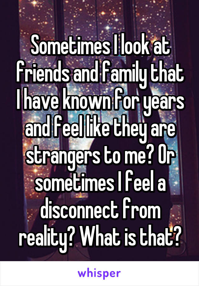 Sometimes I look at friends and family that I have known for years and feel like they are strangers to me? Or sometimes I feel a disconnect from reality? What is that?