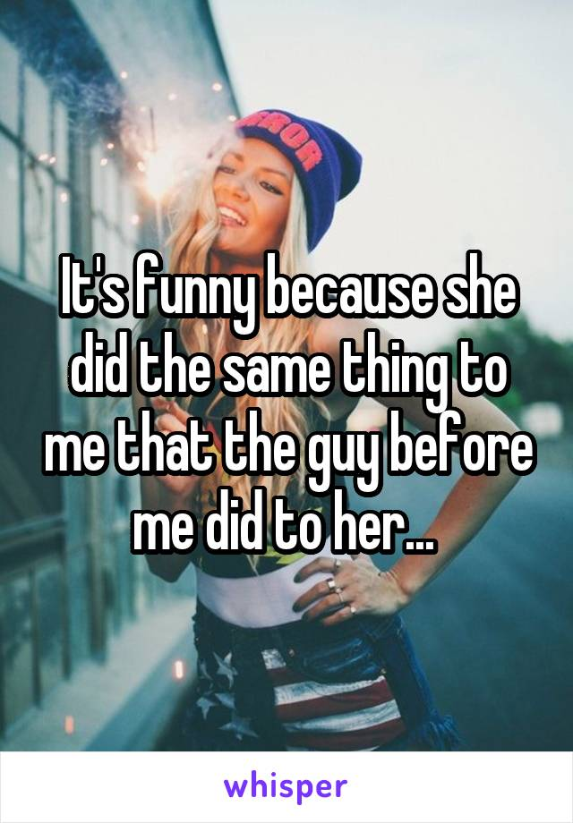 It's funny because she did the same thing to me that the guy before me did to her...