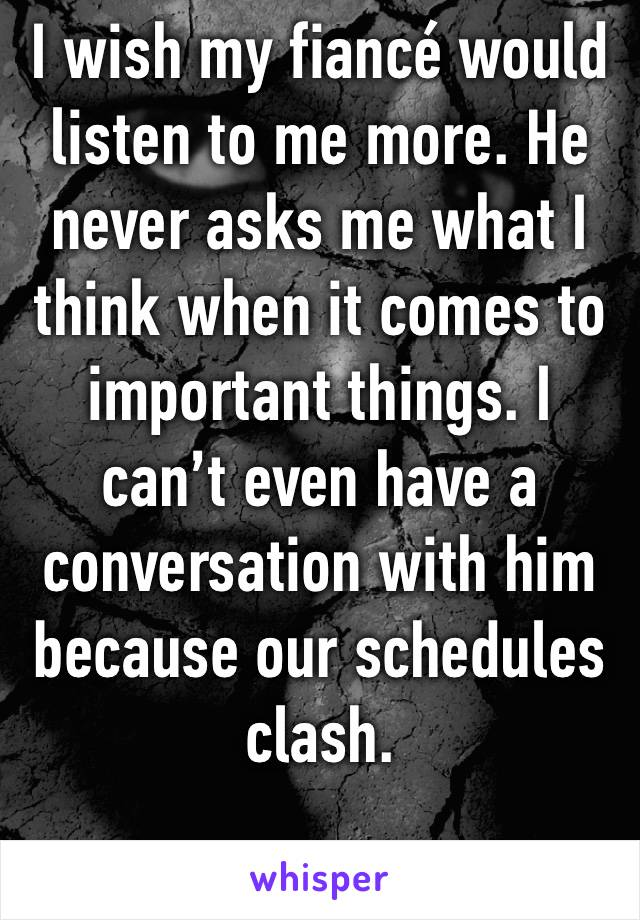 I wish my fiancé would listen to me more. He never asks me what I think when it comes to important things. I can't even have a conversation with him because our schedules clash.