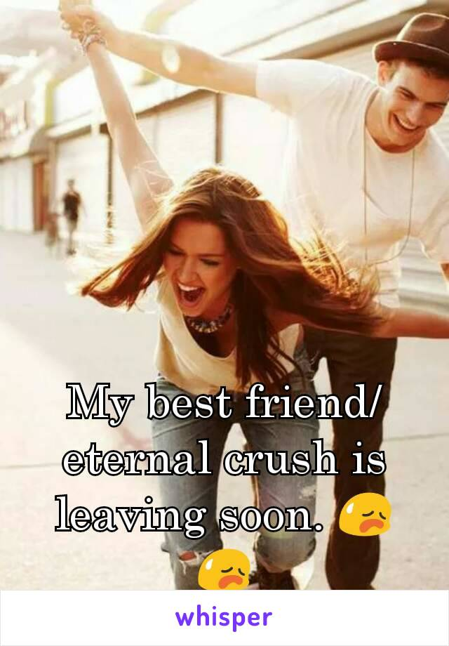 My best friend/eternal crush is leaving soon. 😥😥