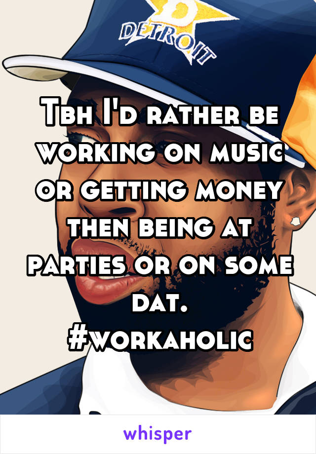 Tbh I'd rather be working on music or getting money then being at parties or on some dat. #workaholic