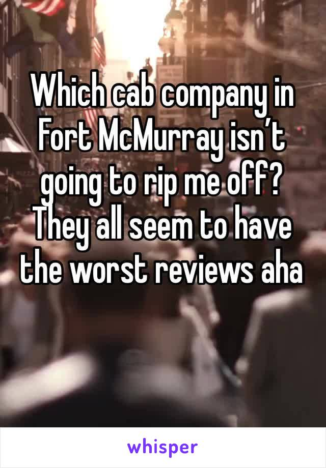 Which cab company in Fort McMurray isn't going to rip me off? They all seem to have the worst reviews aha