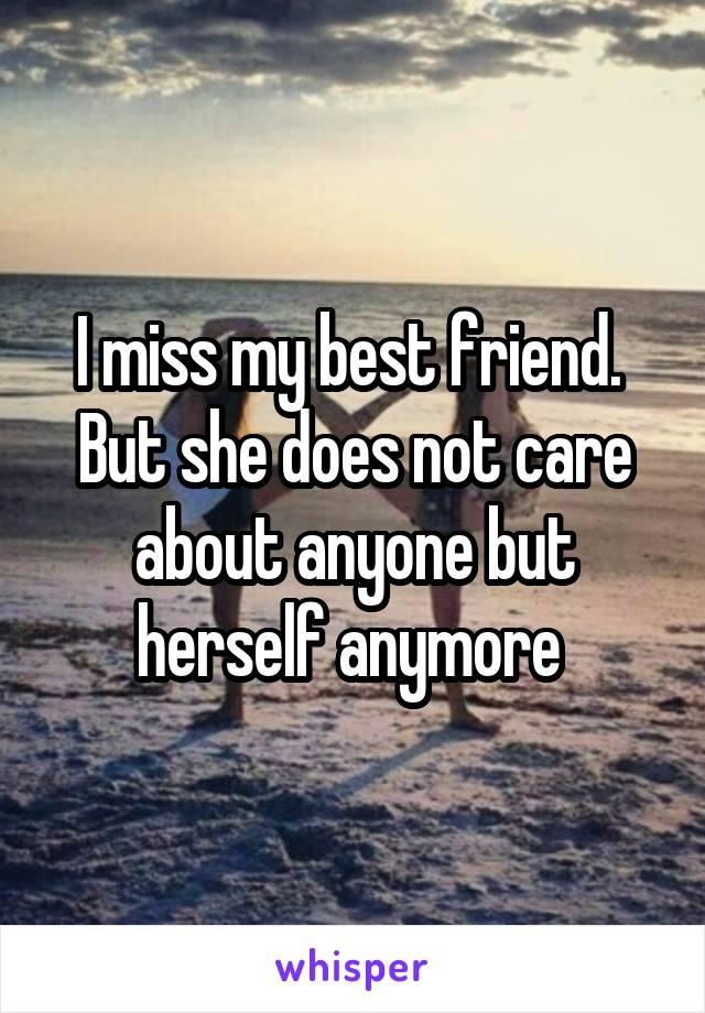 I miss my best friend.  But she does not care about anyone but herself anymore