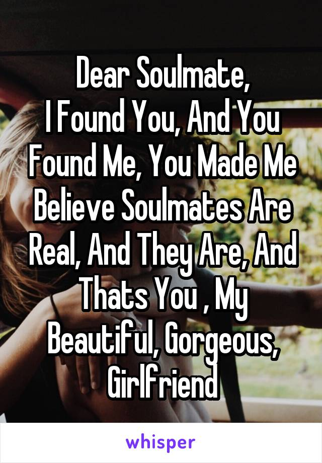 Dear Soulmate, I Found You, And You Found Me, You Made Me Believe Soulmates Are Real, And They Are, And Thats You , My Beautiful, Gorgeous, Girlfriend