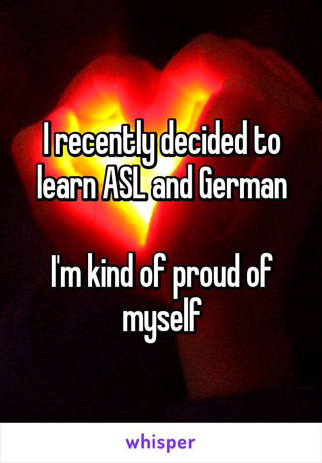 I recently decided to learn ASL and German  I'm kind of proud of myself