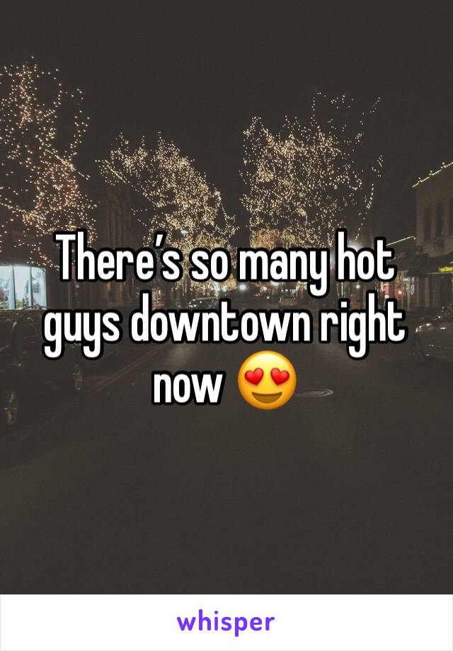 There's so many hot guys downtown right now 😍