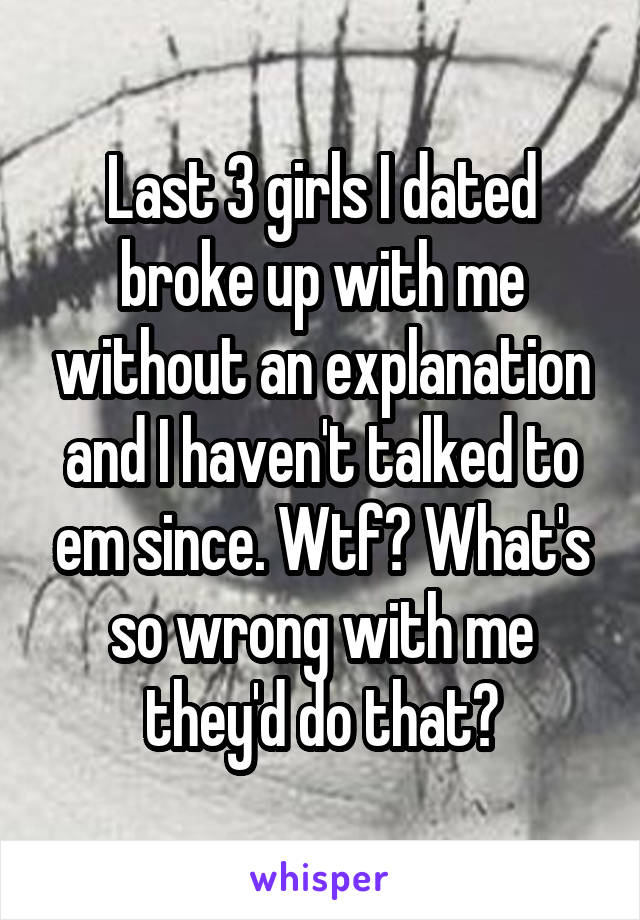 Last 3 girls I dated broke up with me without an explanation and I haven't talked to em since. Wtf? What's so wrong with me they'd do that?