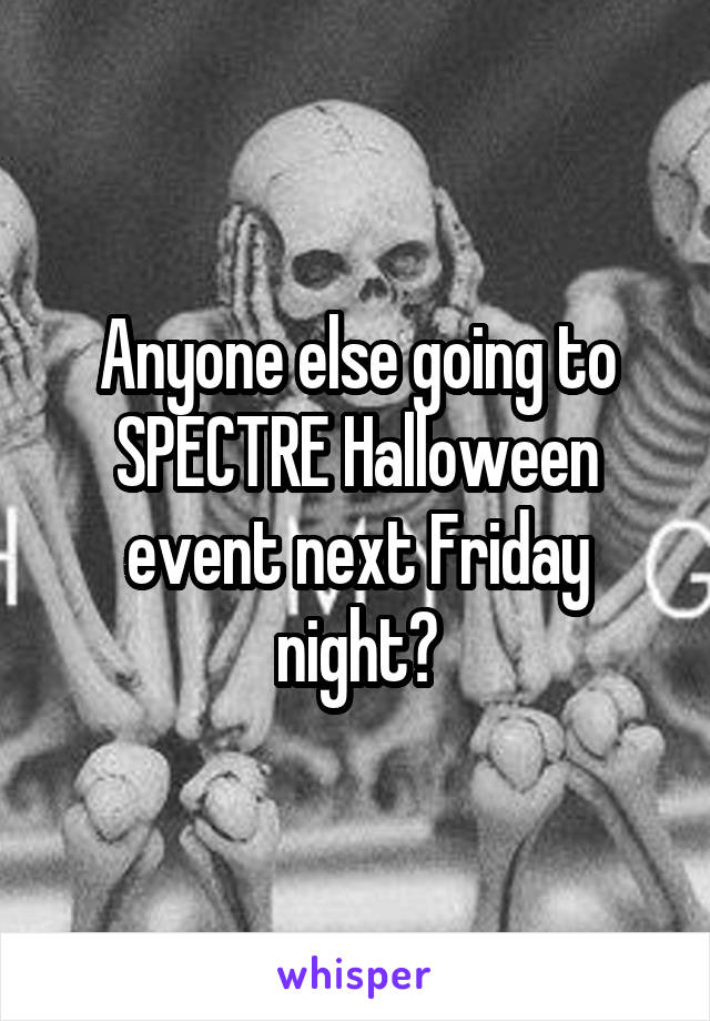 Anyone else going to SPECTRE Halloween event next Friday night?