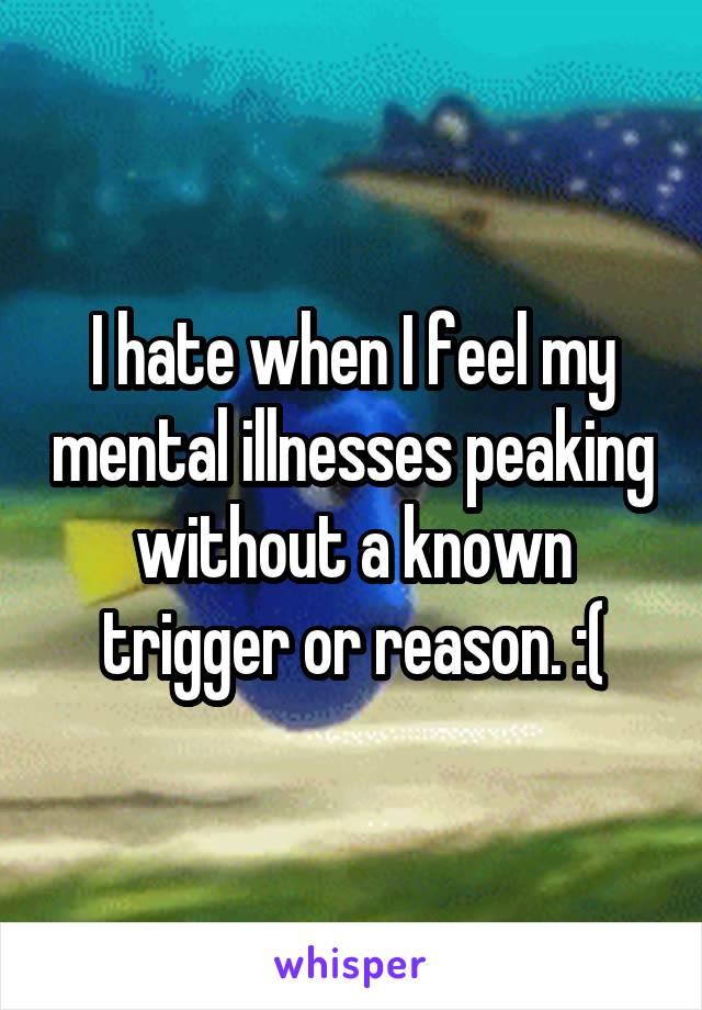 I hate when I feel my mental illnesses peaking without a known trigger or reason. :(
