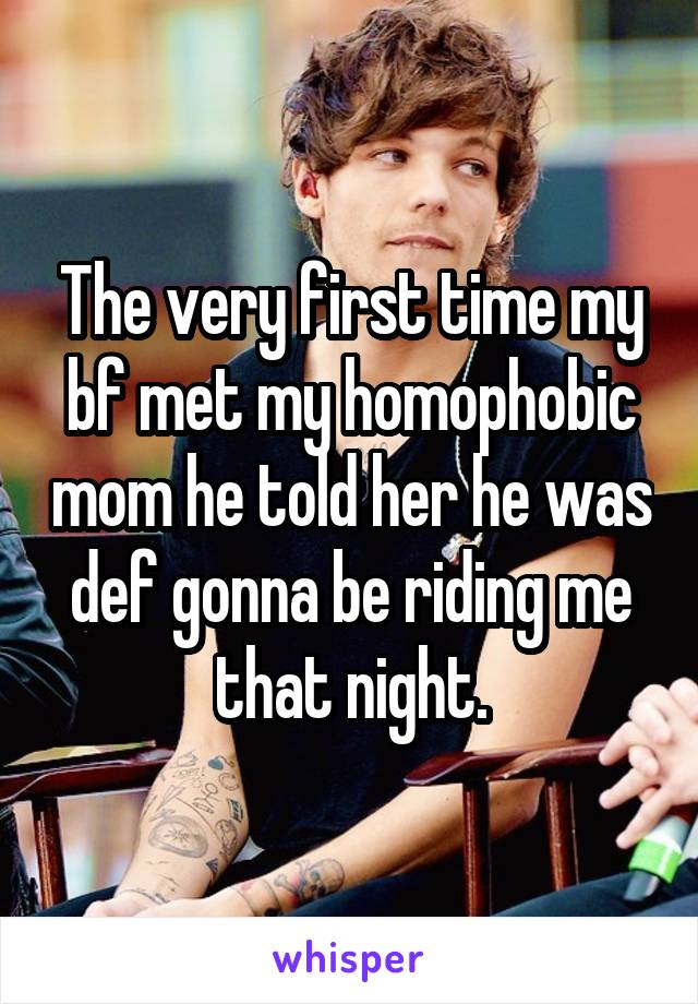 The very first time my bf met my homophobic mom he told her he was def gonna be riding me that night.