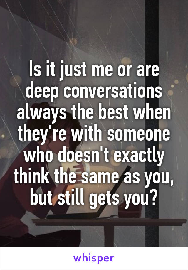 Is it just me or are deep conversations always the best when they're with someone who doesn't exactly think the same as you, but still gets you?