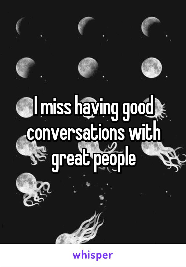 I miss having good conversations with great people