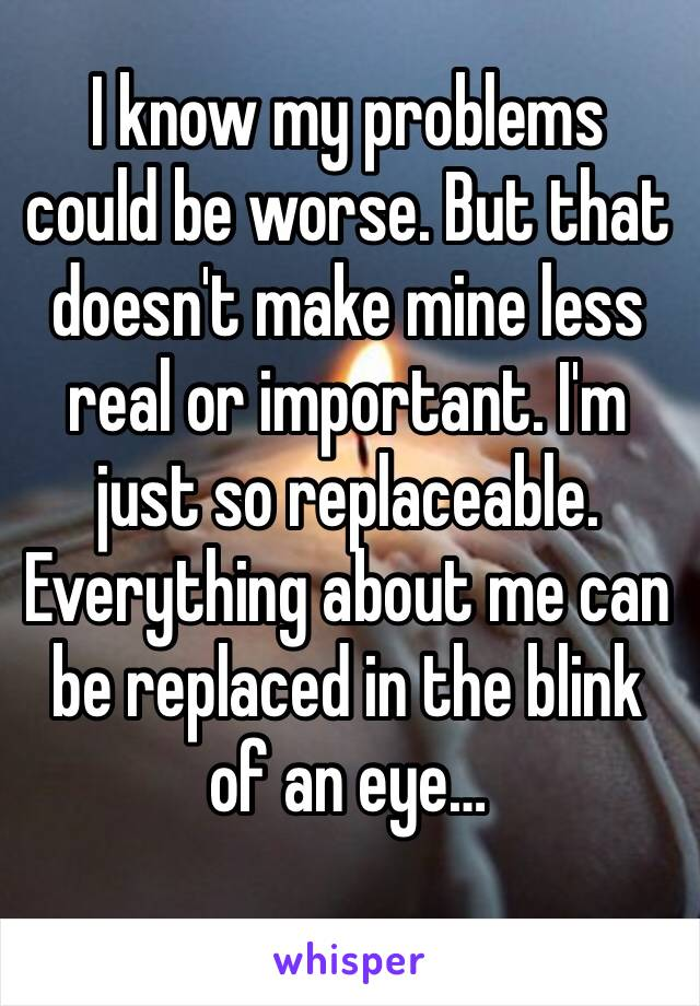 I know my problems could be worse. But that doesn't make mine less real or important. I'm just so replaceable. Everything about me can be replaced in the blink of an eye…