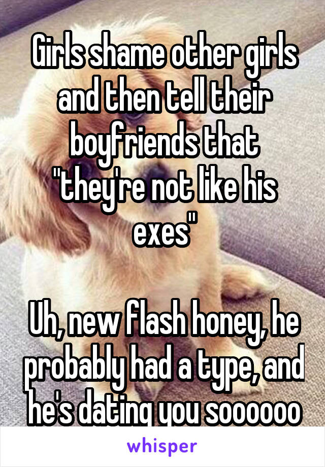 "Girls shame other girls and then tell their boyfriends that ""they're not like his exes""  Uh, new flash honey, he probably had a type, and he's dating you soooooo"