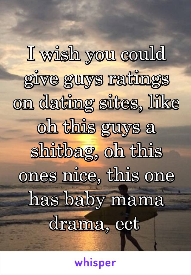 I wish you could give guys ratings on dating sites, like oh this guys a shitbag, oh this ones nice, this one has baby mama drama, ect