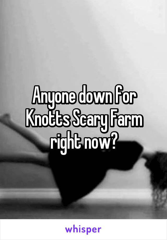 Anyone down for Knotts Scary Farm right now?