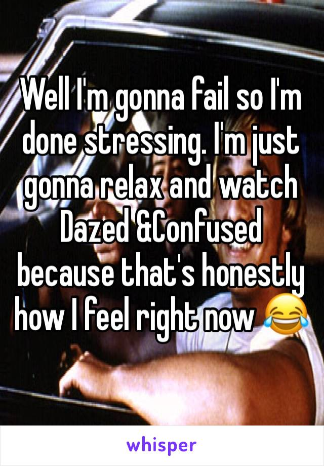 Well I'm gonna fail so I'm done stressing. I'm just gonna relax and watch Dazed &Confused because that's honestly how I feel right now 😂