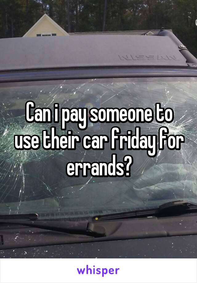 Can i pay someone to use their car friday for errands?