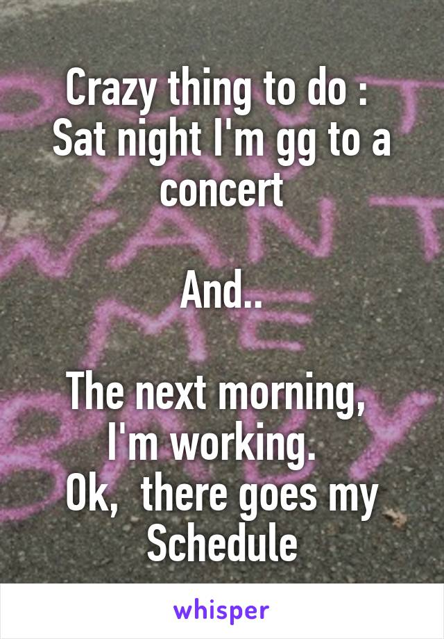 Crazy thing to do :  Sat night I'm gg to a concert  And..  The next morning,  I'm working.   Ok,  there goes my Schedule