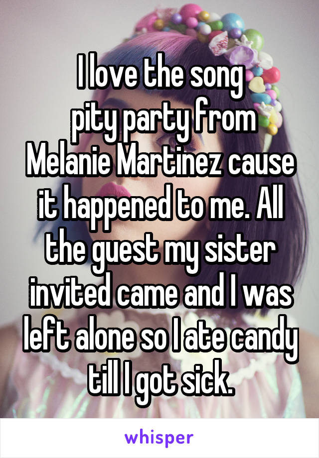 I love the song  pity party from Melanie Martinez cause it happened to me. All the guest my sister invited came and I was left alone so I ate candy till I got sick.