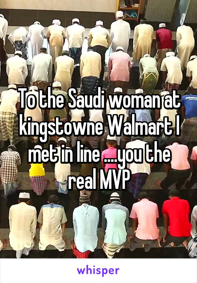 To the Saudi woman at kingstowne Walmart I met in line ....you the real MVP
