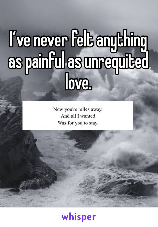 I've never felt anything as painful as unrequited love.
