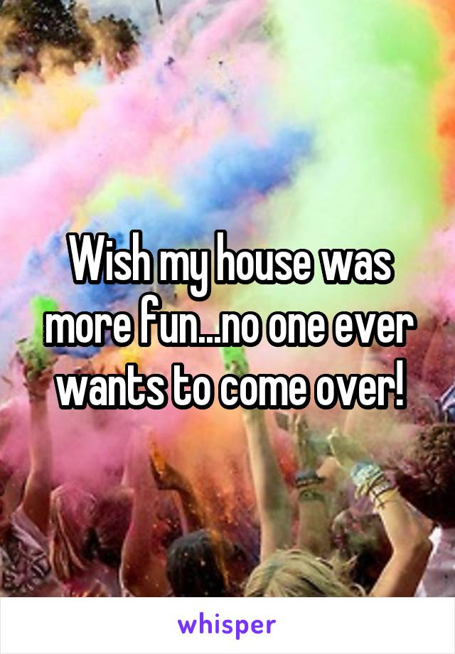 Wish my house was more fun...no one ever wants to come over!