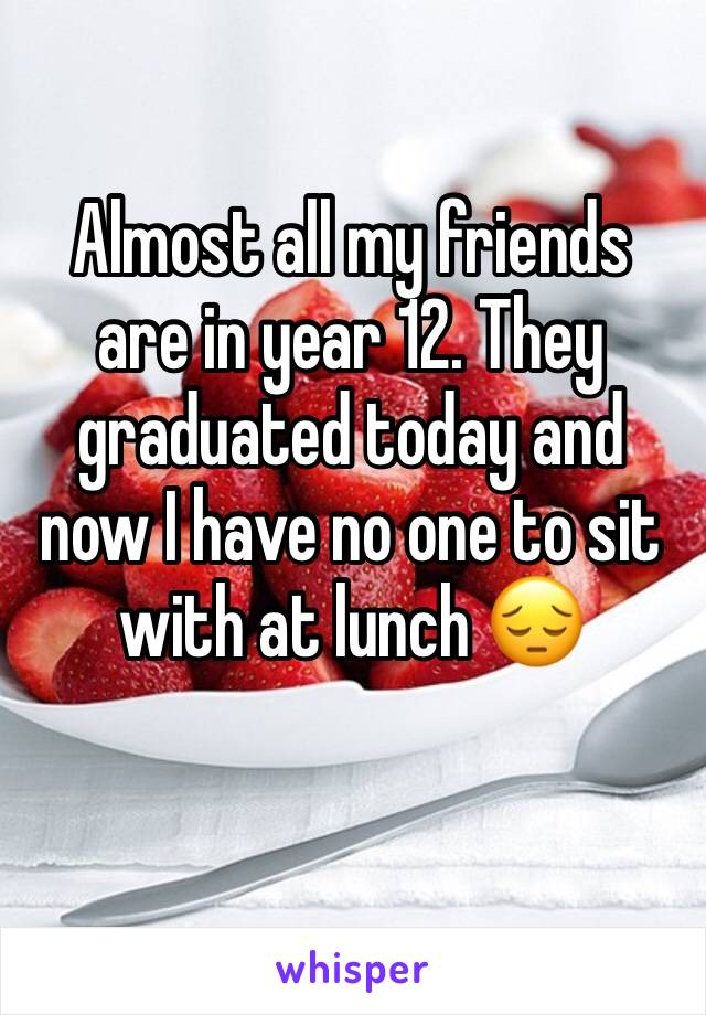 Almost all my friends are in year 12. They graduated today and now I have no one to sit with at lunch 😔