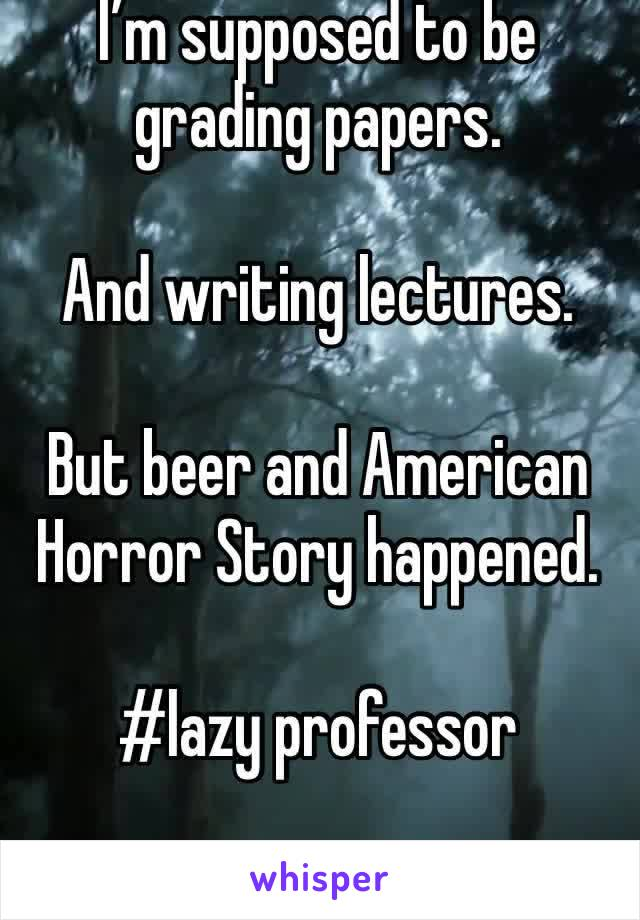 I'm supposed to be grading papers.   And writing lectures.   But beer and American Horror Story happened.   #lazy professor