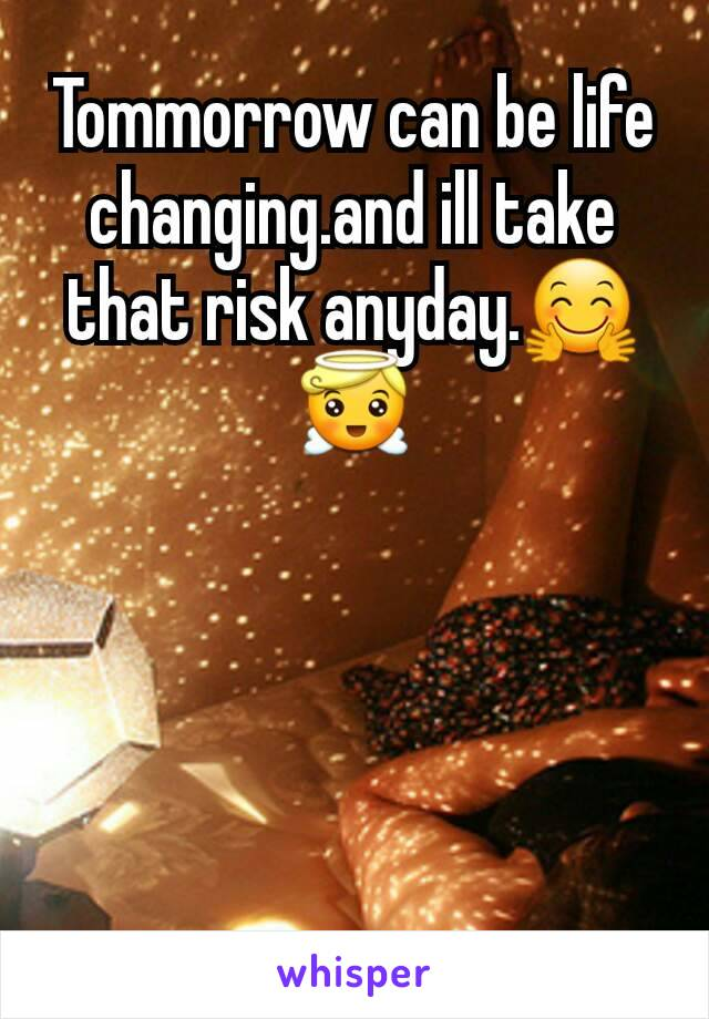 Tommorrow can be life changing.and ill take that risk anyday.🤗😇